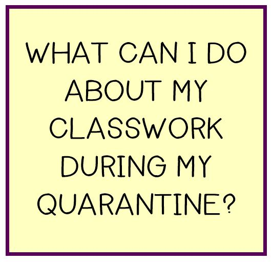 CLICK TO SEE WHAT YOU CAN DO ABOUT YOUR CLASSWORK DURING MY QUARANTINE?