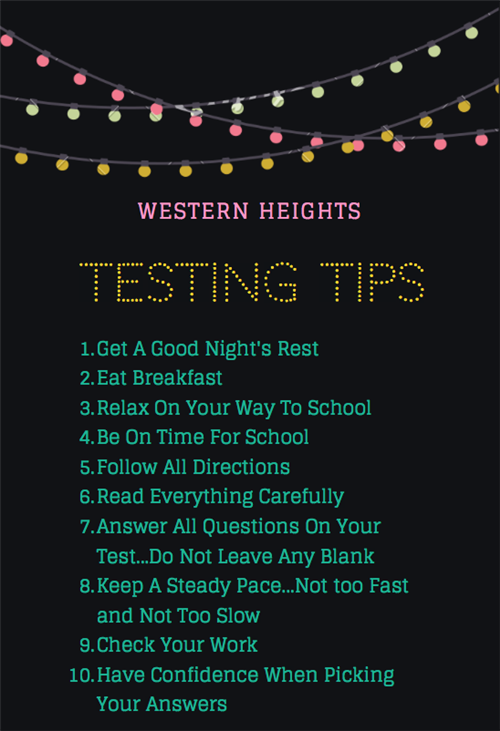 Western Heights Testing Tips Get a good night's rest eat breakfast Relax on your way to school Be on time for school follow